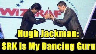 Hugh Jackman Says I Copy SRK Dance And He Is My Dance Teacher