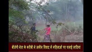 बीजेपी नेता के करीबी ने जमीन विवाद में महिलाओं पर चलाई लाठियां