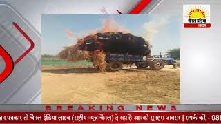 पैरे से भरे ट्रैक्टर ट्राली में अज्ञात कारणों से लगी आग जला पैरा #Channel India Live