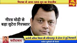 Faridabad - गिरफ्त में आया Neerav Modi से बड़ा घोटालेबाज | SRS ग्रुप का चेयरमैन