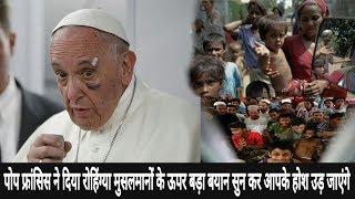 पोप फ्रांसिस ने दिया रोहिंग्या मुसलमानों के ऊपर बड़ा बयान जिसे सुनने के बाद आपके होश उड़ जाएंगे