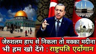 जेरुशलम हाथ से निकला तो मक्का मदीना भी हम खो देंगे : राष्ट्रपति एर्दोगान। If we leave Jerusalem by..