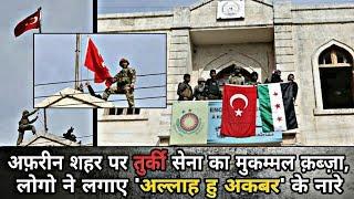 Afrin City पर Turkey Army का मुकम्मल क़ब्ज़ा, लोगो ने लगाए 'अल्लाह हु अकबर' के नारे...