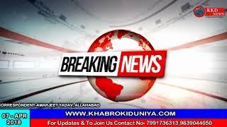 हर सच हर पहलू पर है नज़र || खबरों की दुनिया || KKD NEWS|| ALLAHABAD|| 07/04/2018