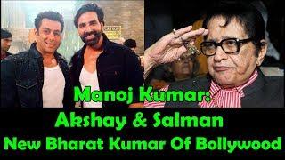 Salman Khan And Akshay Kumar Are New Bharat Kumar Of Bollywood Says Manoj Kumar