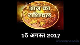 Aaj ka Rashifal 16 Aug 2017, Daily rashifal, Danik rashifal ,आज का राशिफल ,दैनिक राशिफल