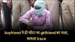 boyfriend ने ही घोंटा था girlfriend का गला, मामला trace