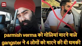 parmish verma को गोलियां मारने वाले gangster ने 4 लोगों को मारने की दी धमकी
