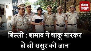 दिल्ली : दामाद ने चाकू मारकर ले ली ससुर की जान