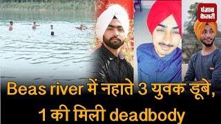 Beas river में नहाते 3 युवक डूबे,1 की मिली deadbody