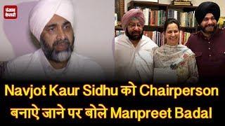 Navjot Kaur Sidhu को Chairperson बनाऐ जाने पर बोले Manpreet Badal