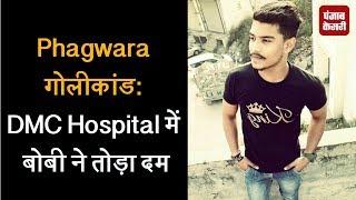 Phagwara गोलीकांड: DMC Hospital में बोबी ने तोड़ा दम