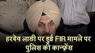 हरदेव लाडी पर हुई FIR मामले पर पुलिस की कान्फ़्रेंस