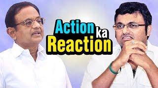 Action ka Reaction - P. Chidambaram & His Son Karti