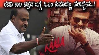 ರಜನಿಯ ಕಾಲ ಚಿತ್ರದ ಬಗ್ಗೆ ಪ್ರಪ್ರಥಮವಾಗಿ ಸಿ ಎಂ ಕುಮಾರಣ್ಣ ಹೇಳಿದ್ದೇನು   CM Kumaraswamy about Kaala Movie