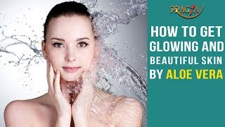 How To Get Glowing and Beautiful Skin By Aloe Vera | Watch Video