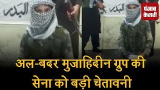अल-बदर मुजाहिदीन ग्रुप की सेना को बड़ी चेतावनी, वीडियो वायरल