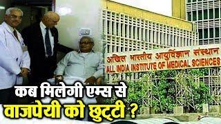 Atal Bihari Vajpayee को नहीं मिली AIIMS से छुट्टी