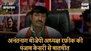 BJP-PDP सरकार में घाटी के हालत क्यों बिगड़े, अनंतनाग बीजेपी अध्यक्ष रफ़ीक की पंजाब केसरी से बातचीत
