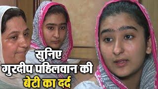 Gurdeep Pehalwan की बेटी का दर्द, पिता को नहीं मिल रहा इंसाफ