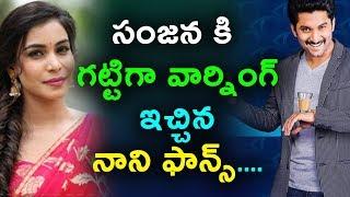 సంజన కి గట్టిగా వార్నింగ్ ఇచ్చిన నాని ఫాన్స్ | Nani fans WARNING to Bigg Boss Sanjana | Daily Poster