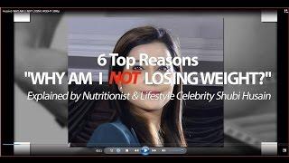 WHY AM  I  NOT LOSING WEIGHT - Top 6 Reasons by Shubi Husain