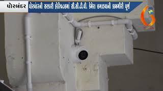 પોરબંદરની સરકારી હોસ્પિટલમાં સી.સી.ટી.વી. કેમેરા લગાડવાની કામગીરી પૂર્ણ (04-05-2018)