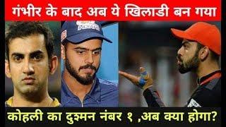IPL2018: Gautam Gambhir के बाद ये खिलाडी बन गया Virat Kohli का दुश्मन नंबर १, अब क्या होगा?