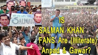 Is Salman Khan Fans Are Anpad And Gawar (Illiterate)? My Views