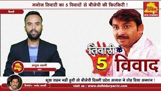 Delhi BJP   क्यों है बीजेपी पर भारी, मनोज तिवारी ? देखिये टॉप  पांच विवाद जिनसे पार्टी हुई शर्मसार