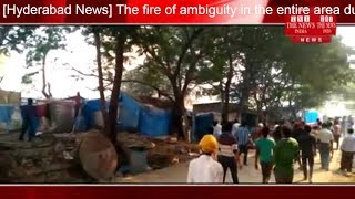 [Hyderabad News] The fire of ambiguity in the entire area due to a sudden fire in Hyderabad