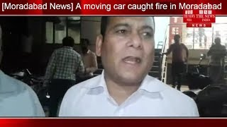 [Moradabad News] A moving car caught fire in Moradabad / THE NEWS INDIA