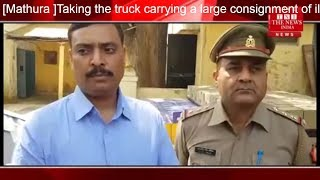 [Mathura ]Taking the truck carrying a large consignment of illegal English liquor by joint operation