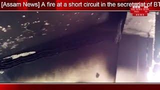 [Assam News] A fire at a short circuit in the secretariat of BTC headquarters in Assam last night.