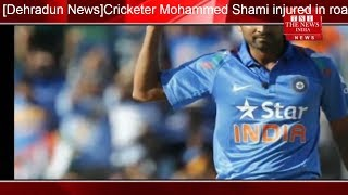 [Dehradun News]Cricketer Mohammed Shami injured in road accident while coming to Delhi from Dehradun