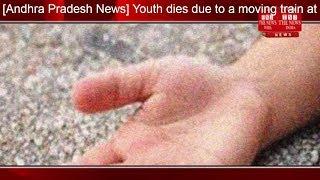 [Andhra Pradesh News] Youth dies due to a moving train at Chirala railway station in Andhra Pradesh