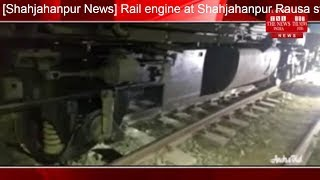 [Shahjahanpur News] Rail engine at Shahjahanpur Rausa station due to bad weather/THE NEWS INDIA