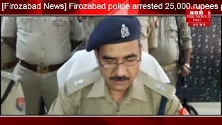 [Firozabad News] Firozabad police arrested 25,000 rupees prized crook after arresting Etah district