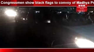 MADHYA PRADESH]/Congressmen show black flags to convoy of Madhya Pradesh CM THE NEWS INDIA
