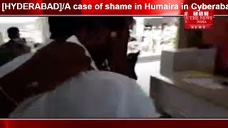 [HYDERABAD]/A case of shame in Humaira in Cyberabad THE NEWS INDIA