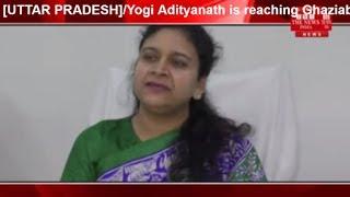 [UTTAR PRADESH]/Yogi Adityanath is reaching Ghaziabad round today.THE NEWS INDIA