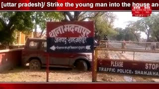 [uttar pradesh]/ Strike the young man into the house and with great ruthlessness THE NEWS INDIA