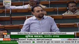 Shri Bidyut Baran Mahato on Matters of Urgent Public Importance in Lok Sabha : 30.07.2018