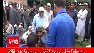 Militants fire upon a CRPF personal in Pulwama, Hundreds participates  in his last rites.