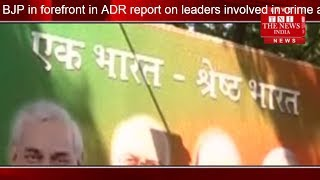 BJP in forefront in ADR report on leaders involved in crime against women the news india