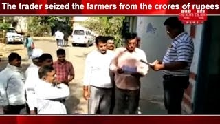 The trader seized the farmers from the crores of rupees thrown by grain trader. the news india