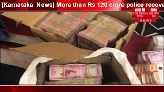 [Karnataka  News] More than Rs 120 crore police recovered in Karnataka elections THE NEWS INDIA