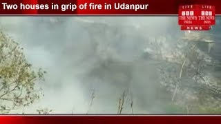 Two houses in grip of fire in Udanpur THE NEWS INDIA