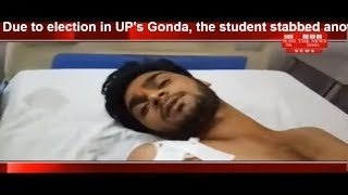 Due to election in UP's Gonda, the student stabbed another student THE NEWS INDIA