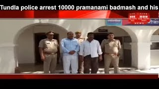 Tundla police arrest 10000 pramanami badmash and his partner arrested THE NEWS INDIA